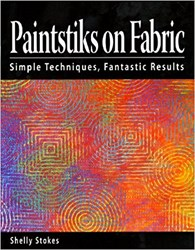 Paintstiks on Fabric - Simple Techniques, Fantastic Results by Shelly Stokes